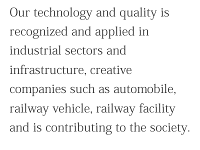 Our technology and quality is recognized and applied in industrial sectors and infrastructure, creative companies such as automobile, railway vehicle, railway facility and is contributing to the society.