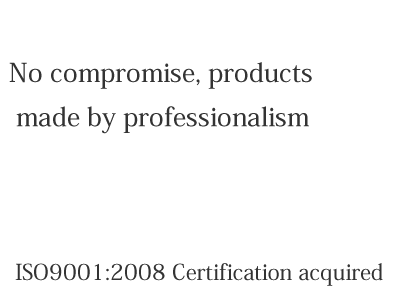 No compromise, products made by professionalism ISO9001:2008 Certification acquired