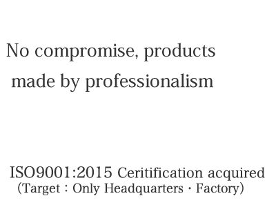 No compromise, products made by professionalism ISO9001:2015 Certification acquired
